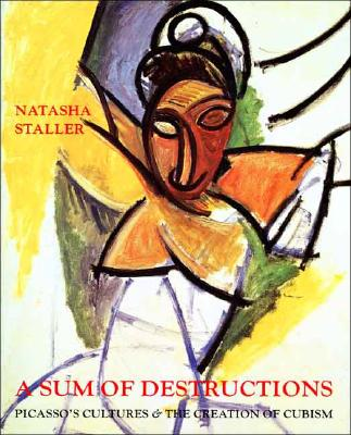 A Sum of Destructions: Picassos Cultures and the Creation of Cubism - Staller, Natasha, Ms.