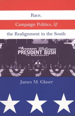 Race, Campaign Politics, and the Realignment in the South - Glaser, James M, Mr.