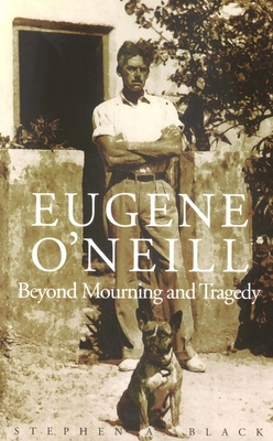 Eugene Oneill: Beyond Mourning and Tragedy - Black, Stephen A, Professor