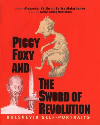 Piggy Foxy and the Sword of Revolution: Bolshevik Self-Portraits - Vatlin, Alexander (Editor), and Malashenko, Larisa (Editor), and Staklo, Vadim, Mr. (Translated by)