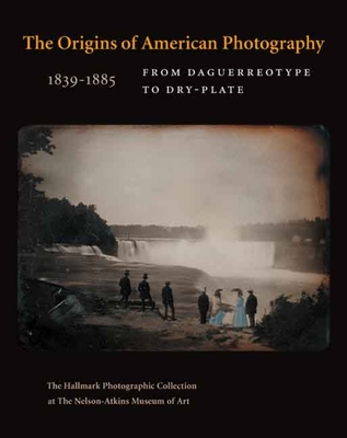 The Origins of American Photography 1839-1885: From Daguerreotype to Dry-Plate; The Hallmark Photographic Collection at the Nelson-Atkins Museum of Art - Davis, Keith F, and Wilson, Marc F (Foreword by), and Aspinwall, Jane L (Contributions by)