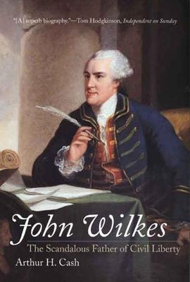 John Wilkes: The Scandalous Father of Civil Liberty - Cash, Arthur H