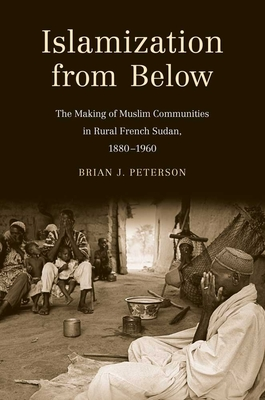 Islamization from Below: The Making of Muslim Communities in Rural French Sudan, 1880-1960 - Peterson, Brian James