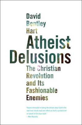 Atheist Delusions: The Christian Revolution and Its Fashionable Enemies - Hart, David Bentley