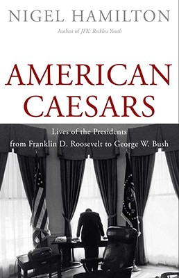 American Caesars: Lives of the Presidents from Franklin D. Roosevelt to George W. Bush - Hamilton, Nigel