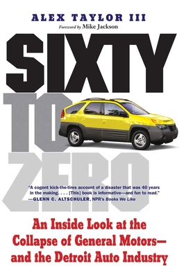 Sixty to Zero: An Inside Look at the Collapse of General Motors--And the Detroit Auto Industry - Taylor, Alex, Mr., and Jackson, Mike (Foreword by)