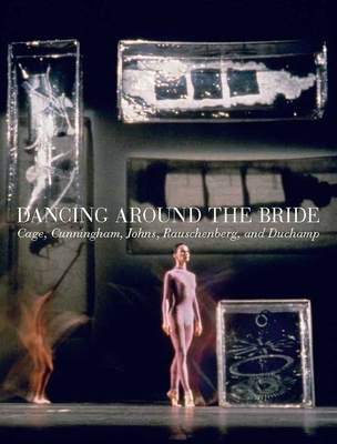 Dancing Around the Bride: Cage, Cunningham, Johns, Rauschenberg, and Duchamp - Basualdo, Carlos (Editor), and Battle, Erica F (Editor), and Laddaga, Reinaldo (Contributions by)
