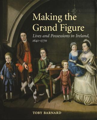 Making the Grand Figure: Lives and Possessions in Ireland, 1641-1770 - Barnard, T C