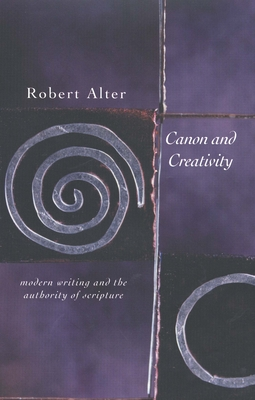 Canon and Creativity: Modern Writing and the Authority of Scripture - Alter, Robert