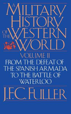 A Military History of the Western World, Vol. II: From the Defeat of the Spanish Armada to the Battle of Waterloo - Fuller, J F C