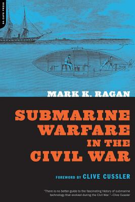 Submarine Warfare in the Civil War - Ragan, Mark K, and Cussler, Clive (Foreword by)