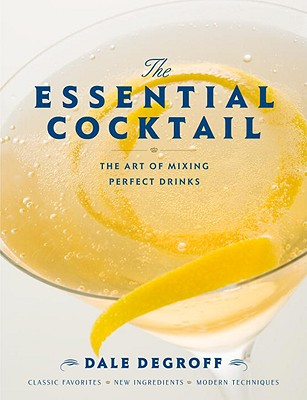 The Essential Cocktail: The Art of Mixing Perfect Drinks - DeGroff, Dale, and Kressler, David (Photographer)