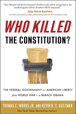 Who Killed the Constitution?: The Federal Government vs. American Liberty from World War I to Barack Obama - Woods, Thomas E, Professor, Jr., and Gutzman, Kevin R C