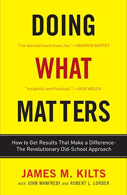 Doing What Matters: How to Get Results That Make a Difference--The Revolutionary Old-School Approach - Kilts, James M, and Lorber, Robert, and Manfredi, John F