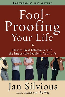 Foolproofing Your Life: How to Deal Effectively with the Impossible People in Your Life - Silvious, Jan, Ms., and Arthur, Kay (Foreword by)