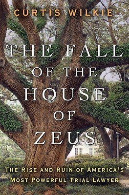 The Fall of the House of Zeus: The Rise and Ruin of America's Most Powerful Trial Lawyer - Wilkie, Curtis