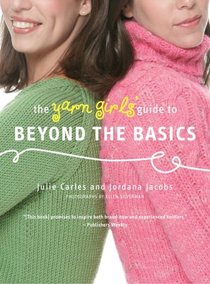 The Yarn Girls' Guide to Beyond the Basics - Carles, Julie, and Jacobs, Jordana, and Silverman, Ellen (Photographer)