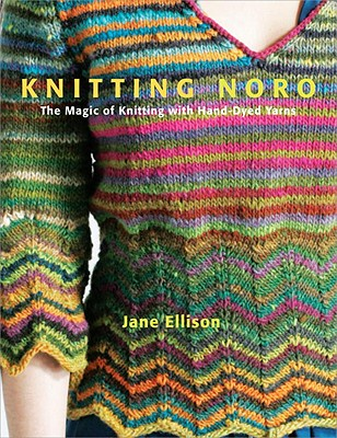 Knitting Noro: The Magic of Knitting with Hand-Dyed Yarns - Ellison, Jane