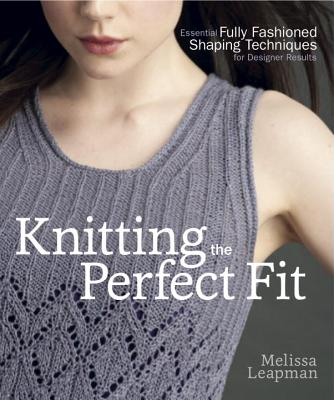 Knitting the Perfect Fit: Essential Fully Fashioned Shaping Techniques for Designer Results - Leapman, Melissa