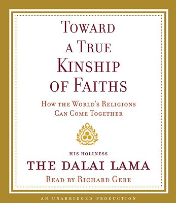 Toward a True Kinship of Faiths: How the World's Religions Can Come Together - Dalai Lama, and Gere, Richard (Read by)