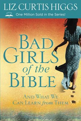 Bad Girls of the Bible: And What We Can Learn from Them - Higgs, Liz Curtis
