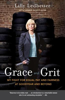 Grace and Grit: My Fight for Equal Pay and Fairness at Goodyear and Beyond - Ledbetter, Lilly M.