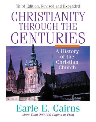 Christianity Through the Centuries: A History of the Christian Church - Cairns, Earle E