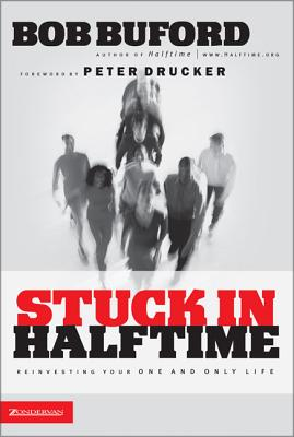 Stuck in Halftime: Reinvesting Your One and Only Life - Buford, Bob, and Drucker, Peter F (Foreword by)