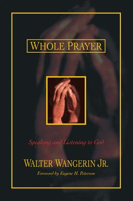 Whole Prayer: Speaking and Listening to God - Wangerin, Walter, Jr.
