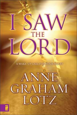 I Saw the Lord: A Wake-Up Call for Your Heart - Lotz, Anne Graham