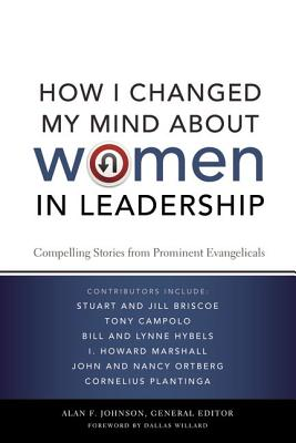 How I Changed My Mind about Women in Leadership: Compelling Stories from Prominent Evangelicals - Johnson, Alan F, Th.D. (Editor), and Willard, Dallas, Professor (Foreword by)