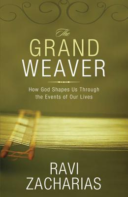 The Grand Weaver: How God Shapes Us Through the Events of Our Lives - Zacharias, Ravi