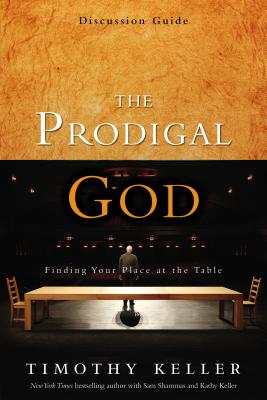 The Prodigal God Discussion Guide: Finding Your Place at the Table - Keller, Timothy J