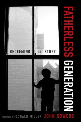 Fatherless Generation: Redeeming the Story - Sowers, John, and Miller, Donald (Foreword by)