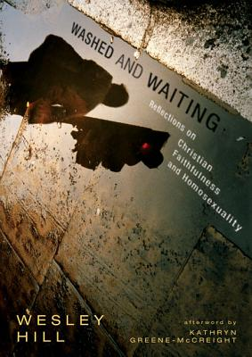 Washed and Waiting: Reflections on Christian Faithfulness and Homosexuality - Hill, Wesley, and Greene-McCreight, Kathryn (Afterword by)