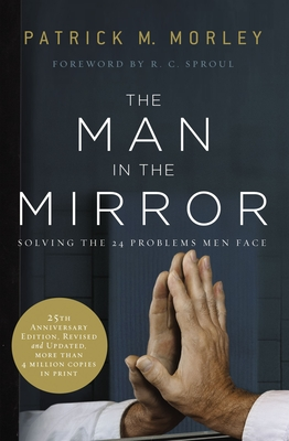 The Man in the Mirror: Solving the 24 Problems Men Face - Morley, Patrick M