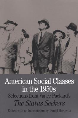 American Social Classes in the 1950s: Selections from Vance Packard's the Status Seekers - Packard, Vance (Editor), and Horowitz, Daniel (Editor)