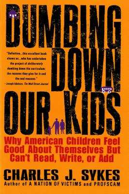 Dumbing Down Our Kids: Why American Children Feel Good about Themselves But Can't Read, Write, or Add - Sykes, Charles J