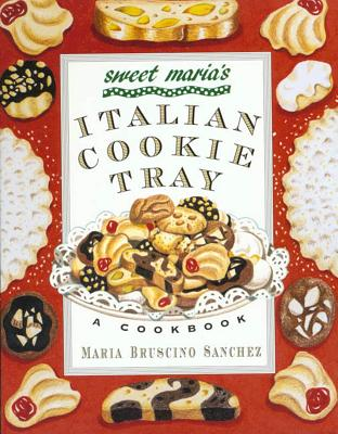 Sweet Maria's Italian Cookie Tray: A Cookbook - Sanchez, Maria Bruscino