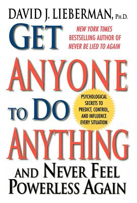 Get Anyone to Do Anything: And Never Feel Powerless Again, Psychological Secrets to Predict, Control, and Influence Every Situation - Lieberman, David J, PH.D., PH D