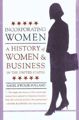 Incorporating Women: A History of Women and Business in the United States - Kwolek-Folland, Angel, Professor, and Lipartito, Kenneth, Professor (Foreword by)