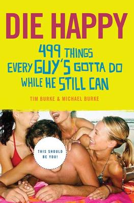Die Happy: 499 Things Every Guy's Gotta Do While He Still Can - Burke, Tim, Mr., and Burke, Michael