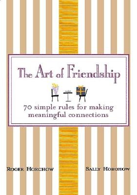 The Art of Friendship: 70 Simple Rules for Making Meaningful Connections - Horchow, Roger, and Horchow, Sally, and Gladwell, Malcolm (Foreword by)