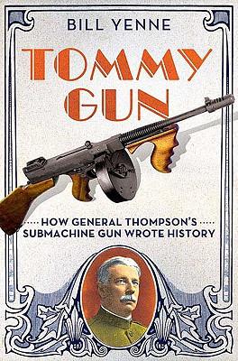 Tommy Gun: How General Thompson's Submachine Gun Wrote History - Yenne, Bill