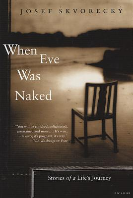 When Eve Was Naked: Stories of a Life's Journey - Skvorecky, Josef