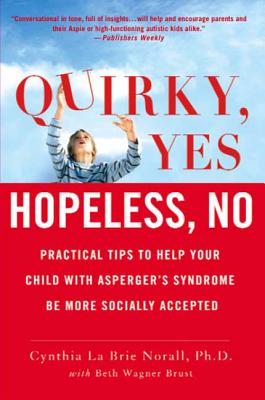 Quirky, Yes---Hopeless, No: Practical Tips to Help Your Child with Asperger's Syndrome Be More Socially Accepted - Norall, Cynthia La Brie, PH.D., and Brust, Beth Wagner