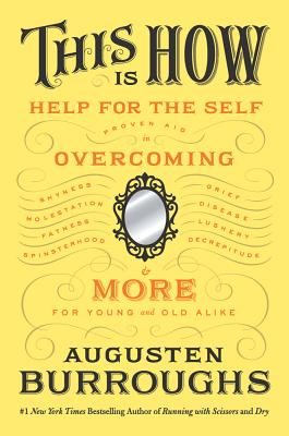This Is How: Proven Aid in Overcoming Shyness, Molestation, Fatness, Spinsterhood, Grief, Disease, Lushery, Decrepitude & More: For Young and Old Alike - Burroughs, Augusten