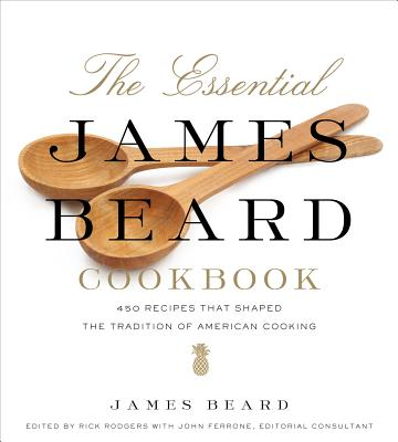 The Essential James Beard Cookbook: 450 Recipes That Shaped the Tradition of American Cooking - Beard, James, and Rodgers, Rick (Editor), and Ferrone, John (Consultant editor)