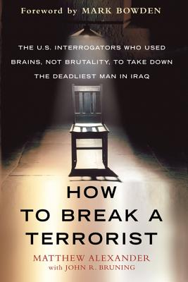 How to Break a Terrorist: The U.S. Interrogators Who Used Brains, Not Brutality, to Take Down the Deadliest Man in Iraq - Alexander, Matthew, and Bruning, John R, and Bowden, Mark (Foreword by)