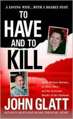 To Have and to Kill: Nurse Melanie McGuire, an Illicit Affair, and the Gruesome Murder of Her Husband - Glatt, John